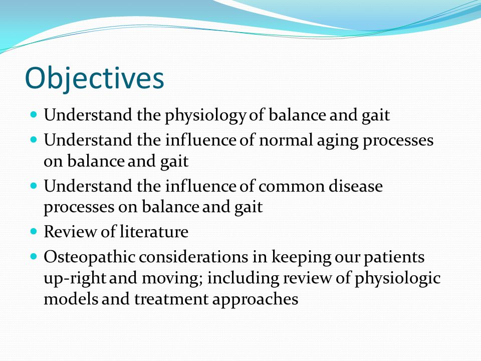 Objectives Understand the physiology of balance and gait Understand the influence of normal aging processes on balance and gait Understand the influence of common disease processes on balance and gait Review of literature Osteopathic considerations in keeping our patients up-right and moving; including review of physiologic models and treatment approaches