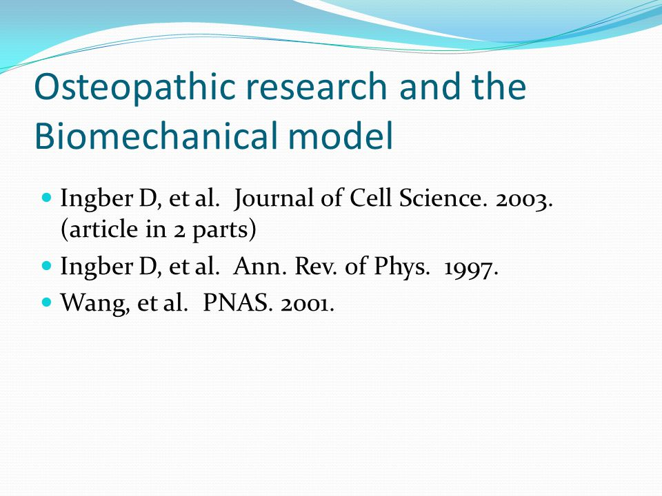 Osteopathic research and the Biomechanical model Ingber D, et al. Journal of Cell Science. 2003. (article in 2 parts) Ingber D, et al. Ann. Rev. of Ph