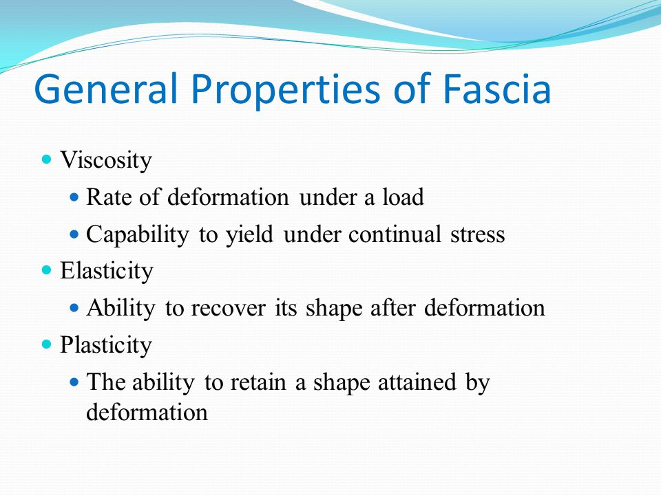 General Properties of Fascia Viscosity Rate of deformation under a load Capability to yield under continual stress Elasticity Ability to recover its shape after deformation Plasticity The ability to retain a shape attained by deformation