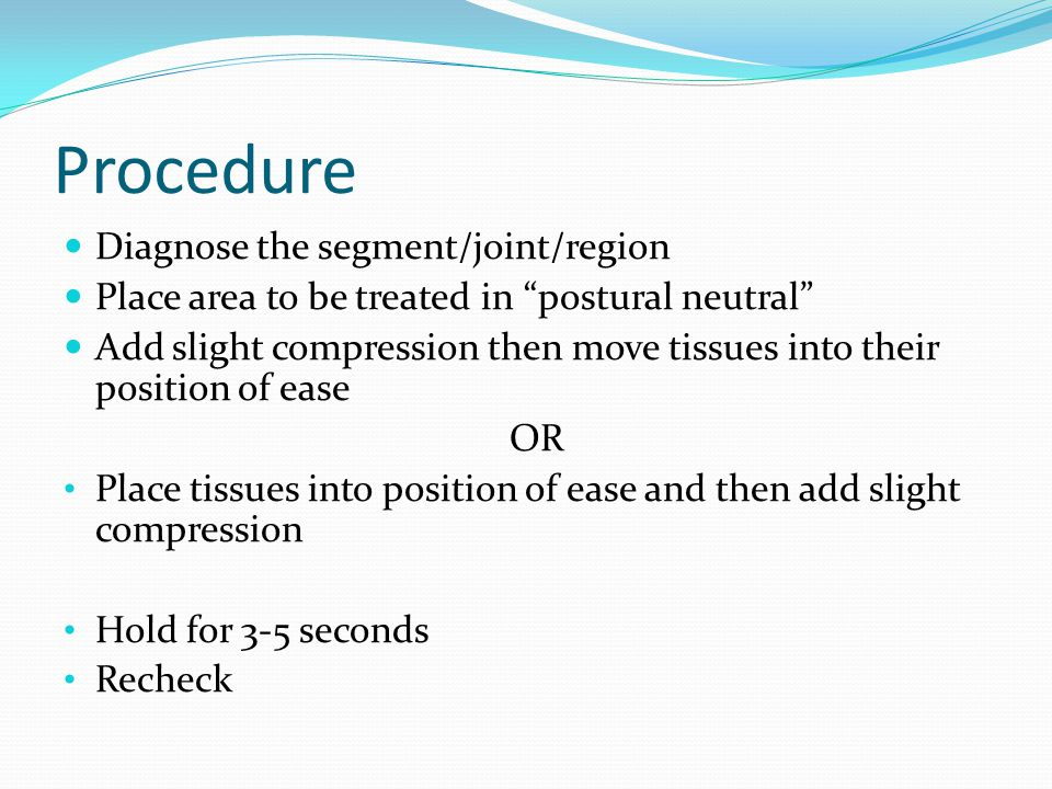 """Procedure Diagnose the segment/joint/region Place area to be treated in """"postural neutral"""" Add slight compression then move tissues into their positio"""