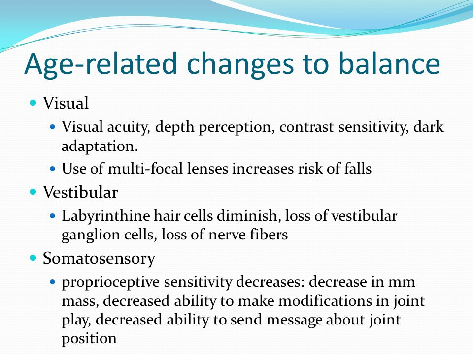 Age-related changes to balance Visual Visual acuity, depth perception, contrast sensitivity, dark adaptation. Use of multi-focal lenses increases risk