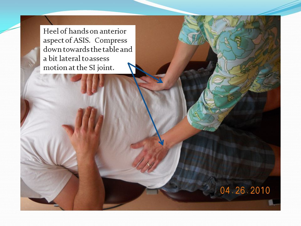 Heel of hands on anterior aspect of ASIS. Compress down towards the table and a bit lateral to assess motion at the SI joint.