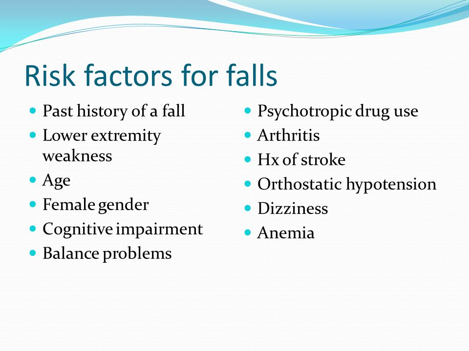 Risk factors for falls Past history of a fall Lower extremity weakness Age Female gender Cognitive impairment Balance problems Psychotropic drug use A