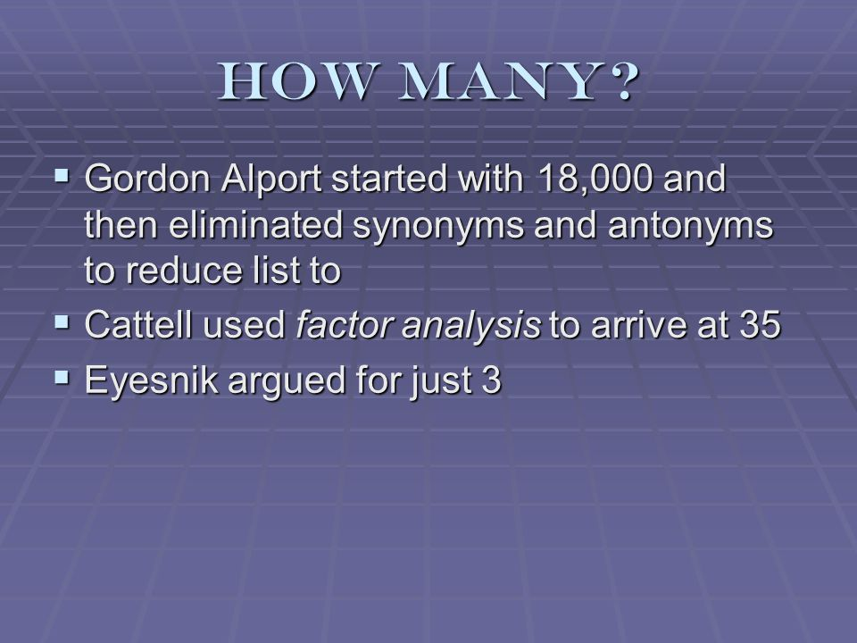 How many?  Gordon Alport started with 18,000 and then eliminated synonyms and antonyms to reduce list to  Cattell used factor analysis to arrive at