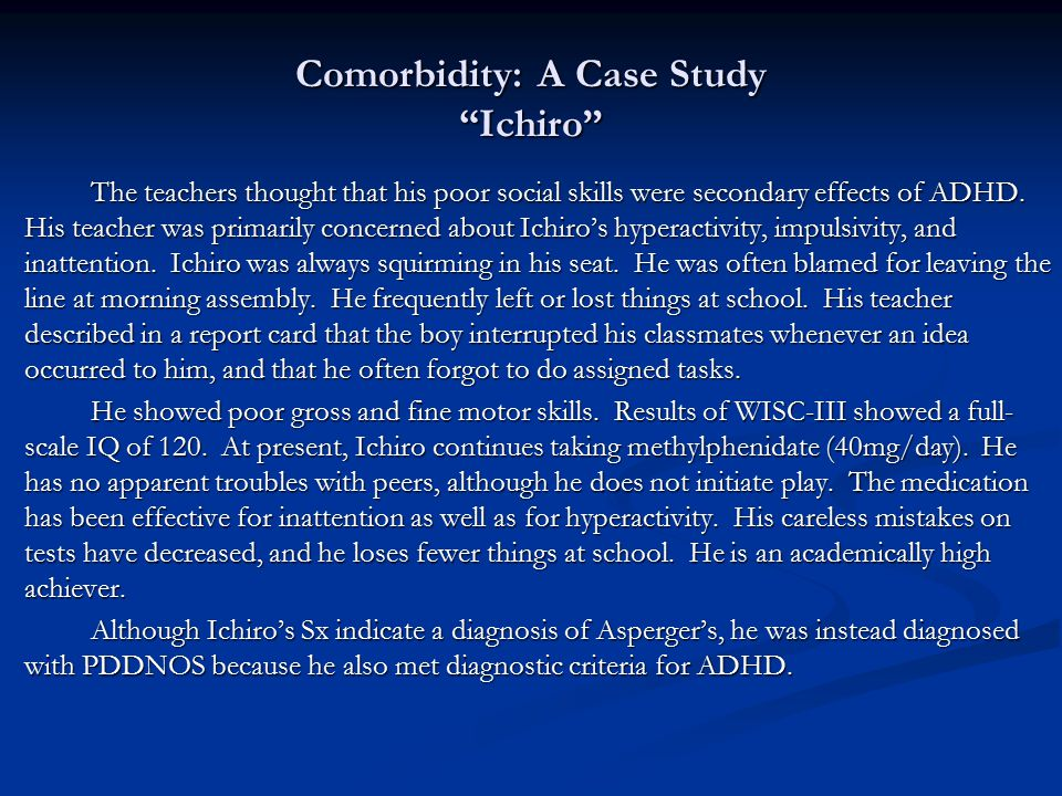 "Comorbidity: A Case Study ""Ichiro"" The teachers thought that his poor social skills were secondary effects of ADHD. His teacher was primarily concerne"