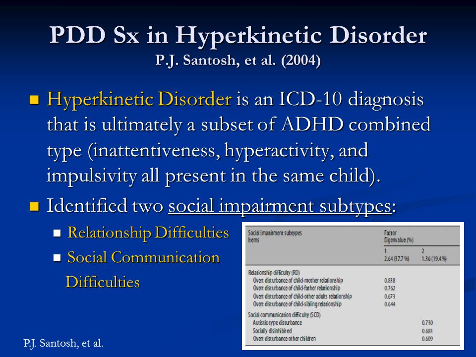 PDD Sx in Hyperkinetic Disorder P.J. Santosh, et al. (2004) Hyperkinetic Disorder is an ICD-10 diagnosis that is ultimately a subset of ADHD combined