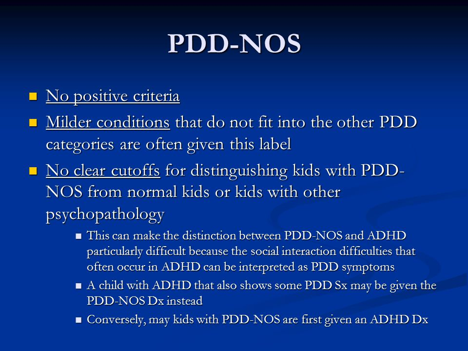 PDD-NOS No positive criteria No positive criteria Milder conditions that do not fit into the other PDD categories are often given this label Milder co