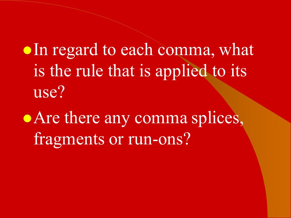 l In regard to each comma, what is the rule that is applied to its use? l Are there any comma splices, fragments or run-ons?