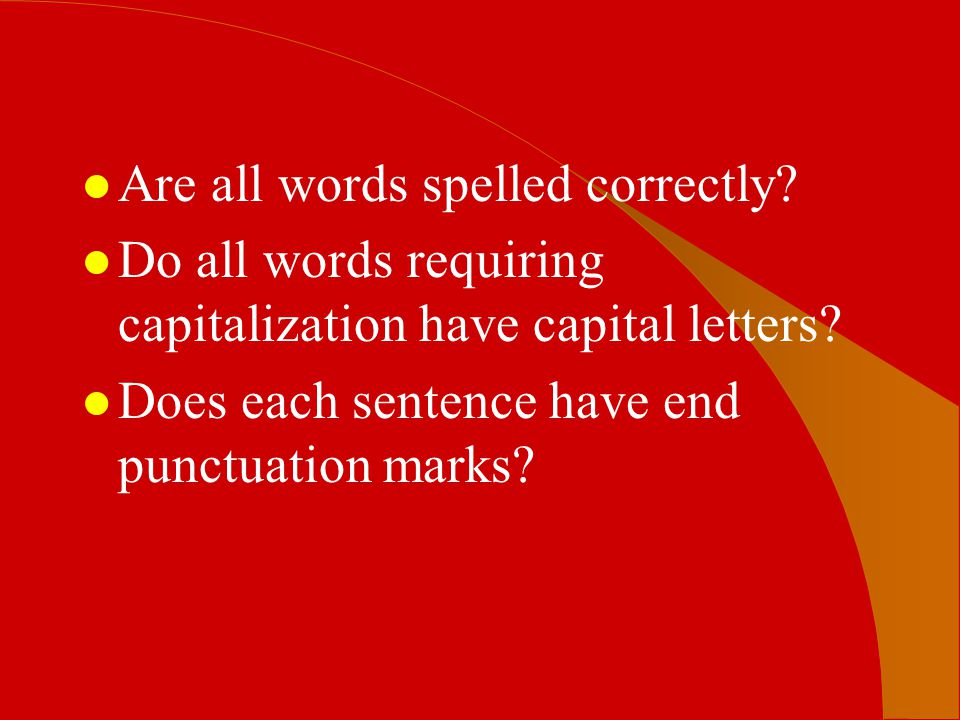 l Are all words spelled correctly? l Do all words requiring capitalization have capital letters? l Does each sentence have end punctuation marks?
