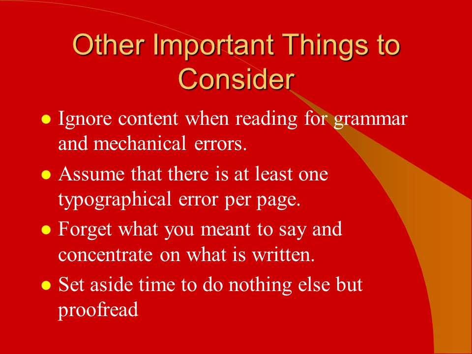 Other Important Things to Consider l Ignore content when reading for grammar and mechanical errors. l Assume that there is at least one typographical