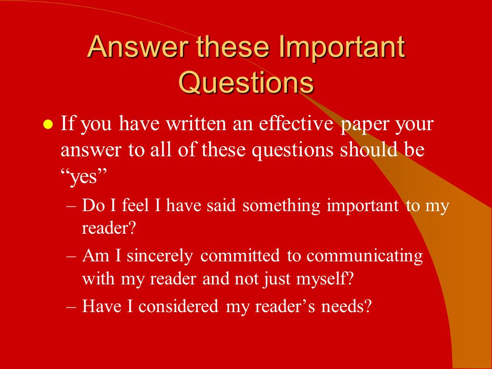 """Answer these Important Questions l If you have written an effective paper your answer to all of these questions should be """"yes"""" –Do I feel I have said"""