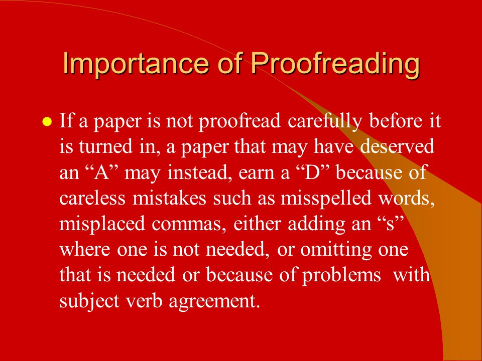 Most Common Proofreading Error Found l spelling- including transposition or omission l grammar l punctuation l faulty subject /verb agreement l homophone confusion l spacing errors between words or letters in words l omission of word (or words) from sentences