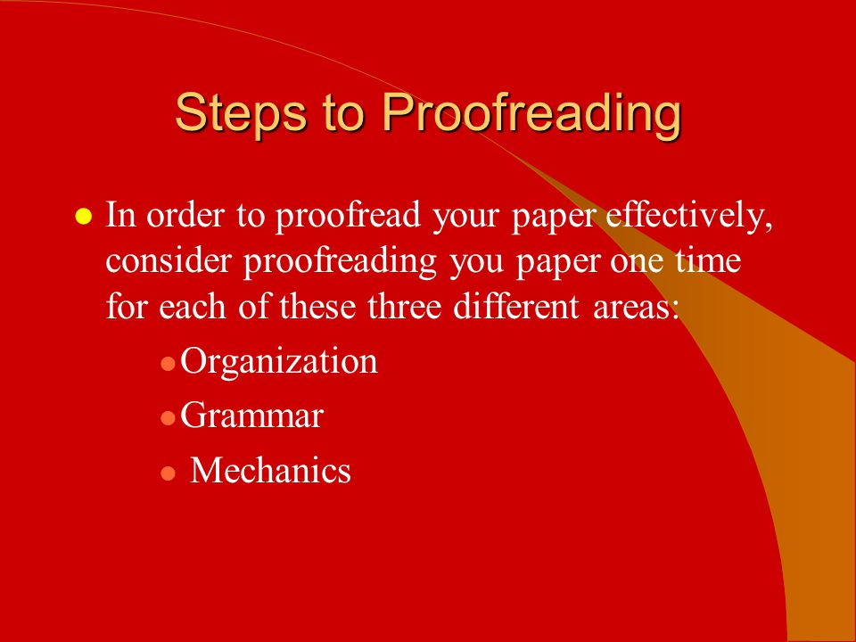 Steps to Proofreading l In order to proofread your paper effectively, consider proofreading you paper one time for each of these three different areas