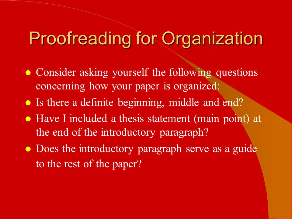 Proofreading for Organization l Consider asking yourself the following questions concerning how your paper is organized: l Is there a definite beginni