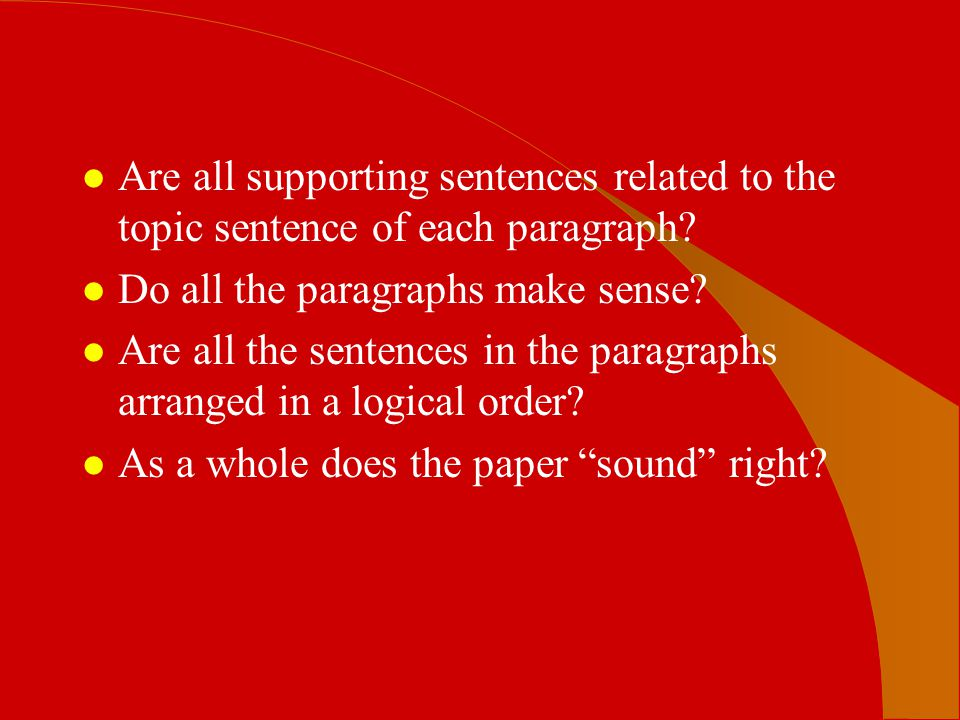 l Are all supporting sentences related to the topic sentence of each paragraph? l Do all the paragraphs make sense? l Are all the sentences in the par