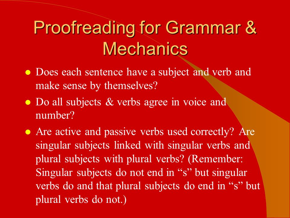 Proofreading for Grammar & Mechanics l Does each sentence have a subject and verb and make sense by themselves? l Do all subjects & verbs agree in voi