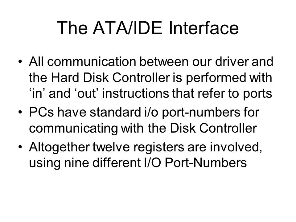 The ATA/IDE Interface All communication between our driver and the Hard Disk Controller is performed with 'in' and 'out' instructions that refer to ports PCs have standard i/o port-numbers for communicating with the Disk Controller Altogether twelve registers are involved, using nine different I/O Port-Numbers