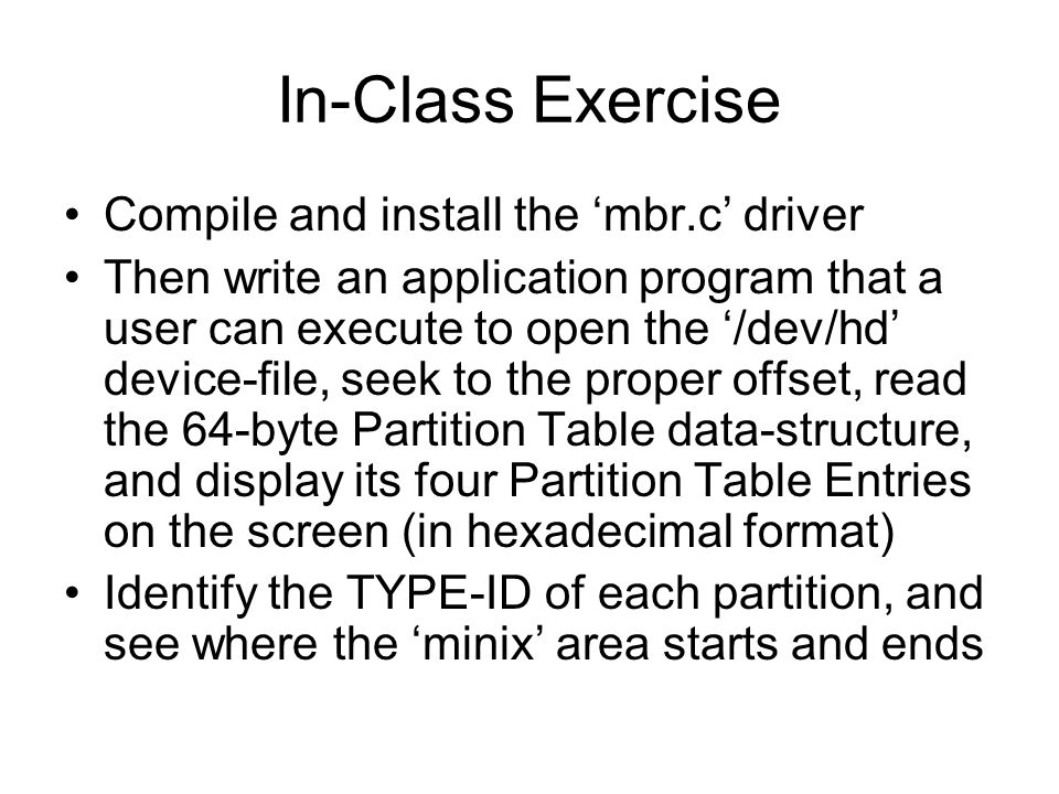 In-Class Exercise Compile and install the 'mbr.c' driver Then write an application program that a user can execute to open the '/dev/hd' device-file, seek to the proper offset, read the 64-byte Partition Table data-structure, and display its four Partition Table Entries on the screen (in hexadecimal format) Identify the TYPE-ID of each partition, and see where the 'minix' area starts and ends