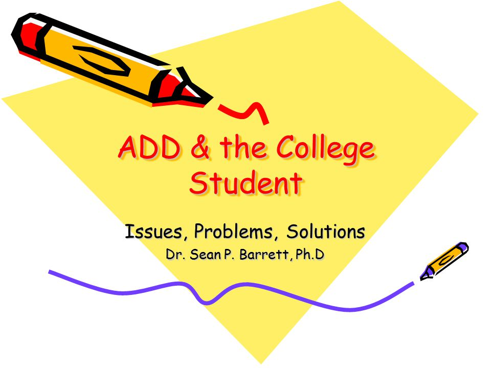 ADD & the College Student Issues, Problems, Solutions Dr. Sean P. Barrett, Ph.D