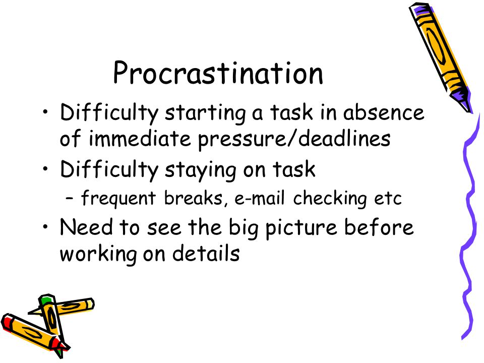 Procrastination Difficulty starting a task in absence of immediate pressure/deadlines Difficulty staying on task –frequent breaks, e-mail checking etc Need to see the big picture before working on details