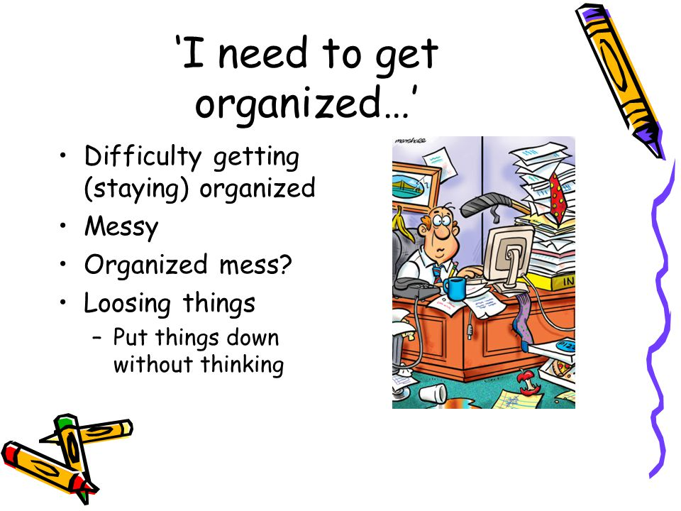 'I need to get organized…' Difficulty getting (staying) organized Messy Organized mess.