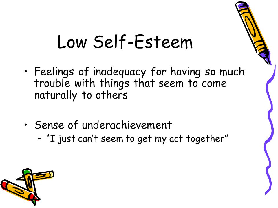 Low Self-Esteem Feelings of inadequacy for having so much trouble with things that seem to come naturally to others Sense of underachievement – I just can't seem to get my act together