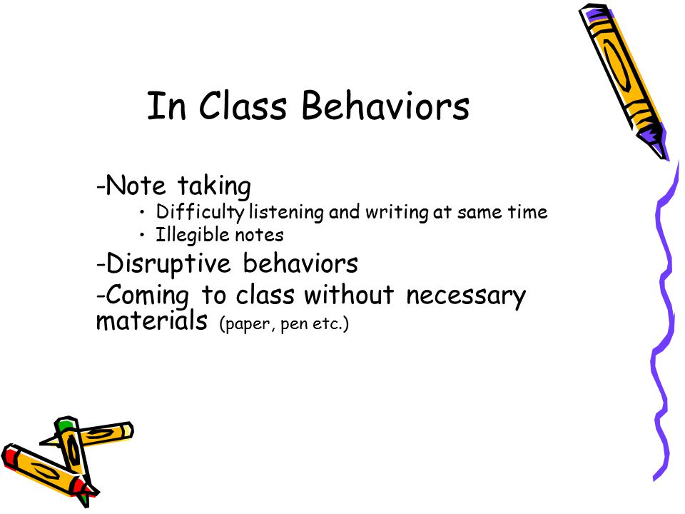 In Class Behaviors -Note taking Difficulty listening and writing at same time Illegible notes -Disruptive behaviors -Coming to class without necessary materials (paper, pen etc.)