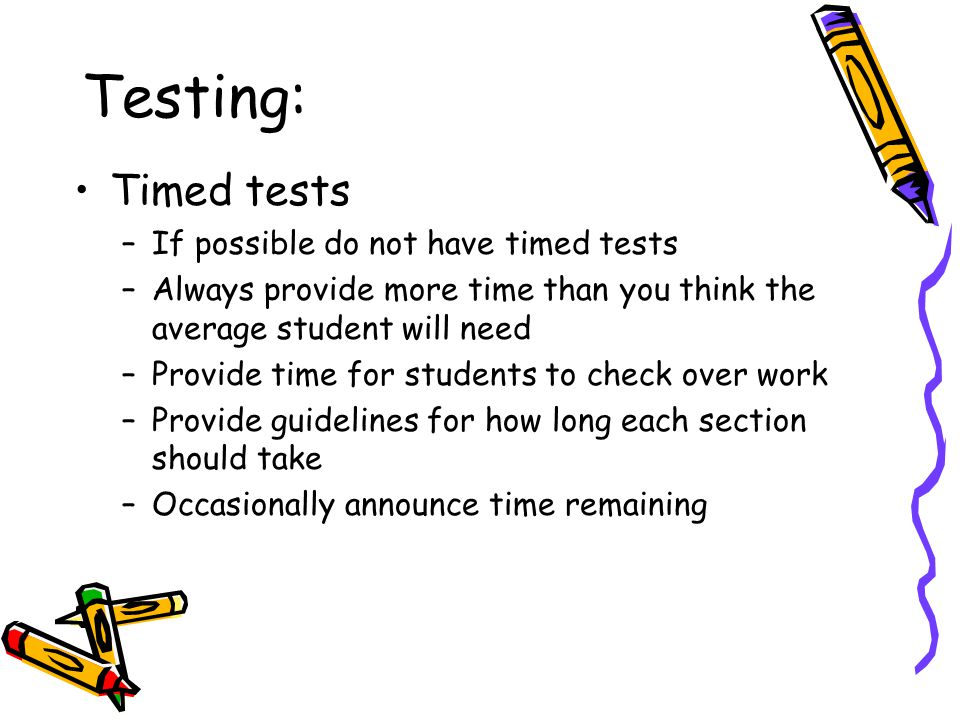 Testing: Timed tests –If possible do not have timed tests –Always provide more time than you think the average student will need –Provide time for students to check over work –Provide guidelines for how long each section should take –Occasionally announce time remaining