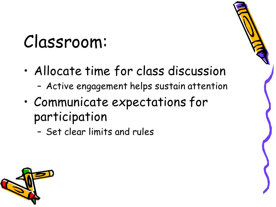 Classroom: Allocate time for class discussion –Active engagement helps sustain attention Communicate expectations for participation –Set clear limits and rules