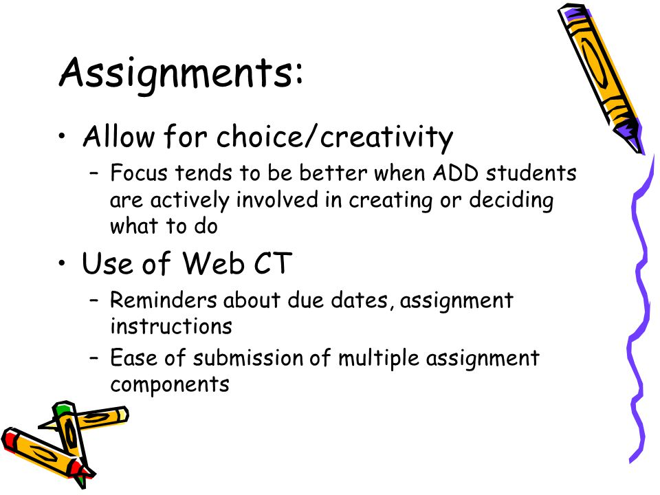 Assignments: Allow for choice/creativity –Focus tends to be better when ADD students are actively involved in creating or deciding what to do Use of Web CT –Reminders about due dates, assignment instructions –Ease of submission of multiple assignment components