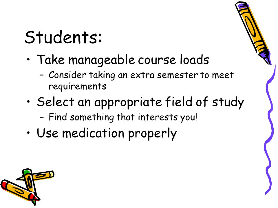 Students: Take manageable course loads –Consider taking an extra semester to meet requirements Select an appropriate field of study –Find something that interests you.