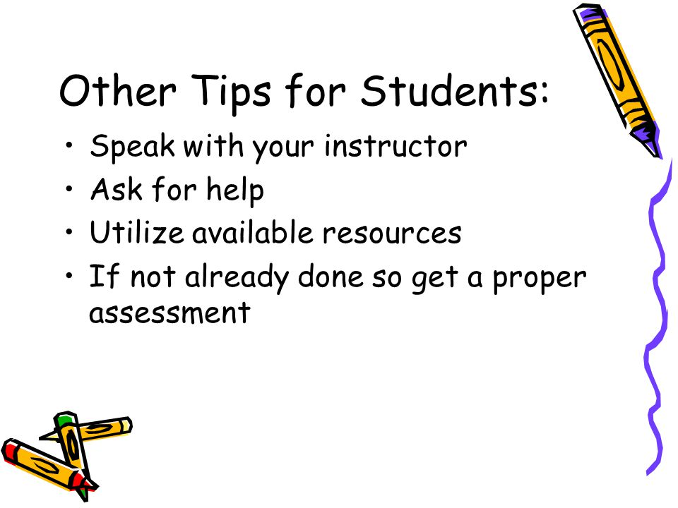 Other Tips for Students: Speak with your instructor Ask for help Utilize available resources If not already done so get a proper assessment