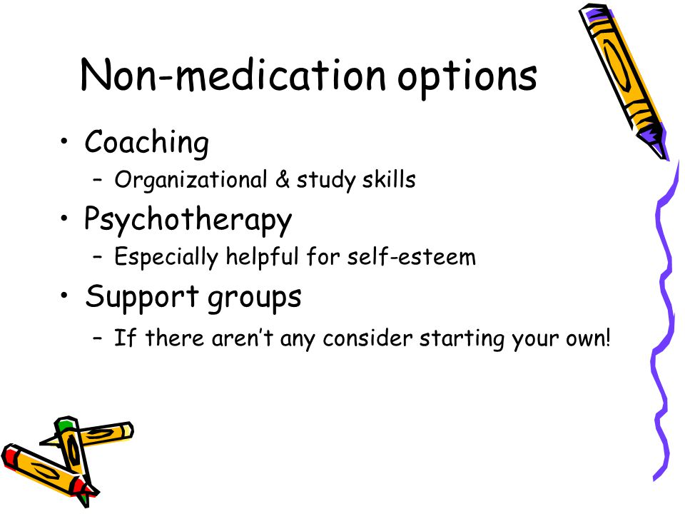 Non-medication options Coaching –Organizational & study skills Psychotherapy –Especially helpful for self-esteem Support groups –If there aren't any consider starting your own!