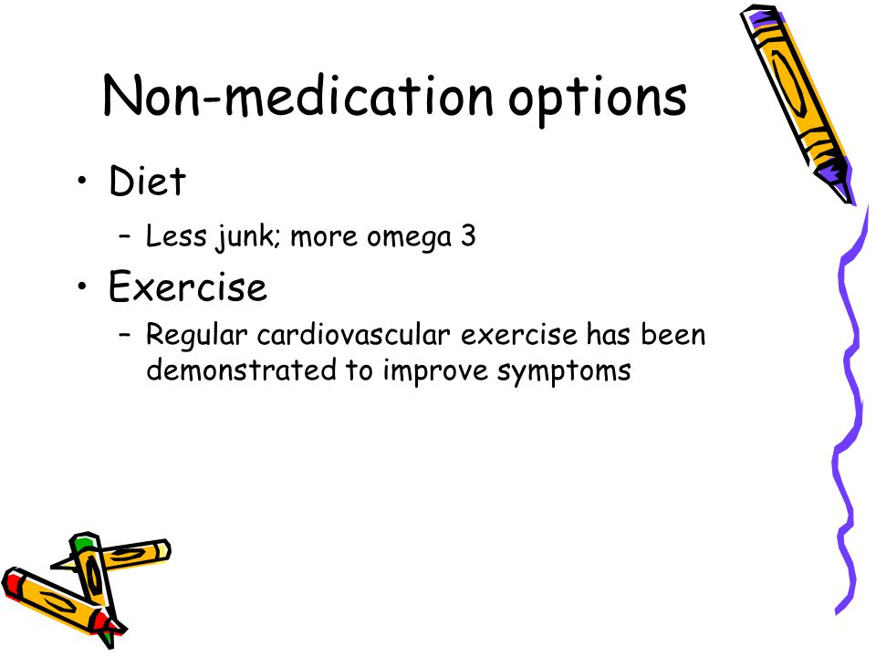 Non-medication options Diet –Less junk; more omega 3 Exercise –Regular cardiovascular exercise has been demonstrated to improve symptoms