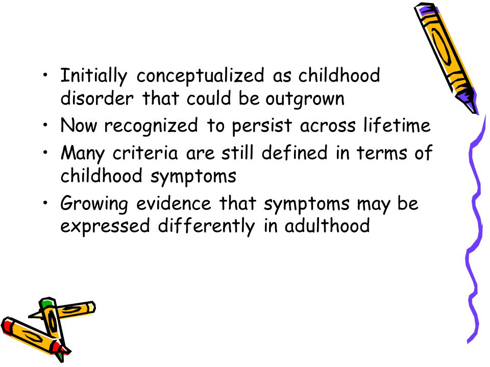 Initially conceptualized as childhood disorder that could be outgrown Now recognized to persist across lifetime Many criteria are still defined in terms of childhood symptoms Growing evidence that symptoms may be expressed differently in adulthood