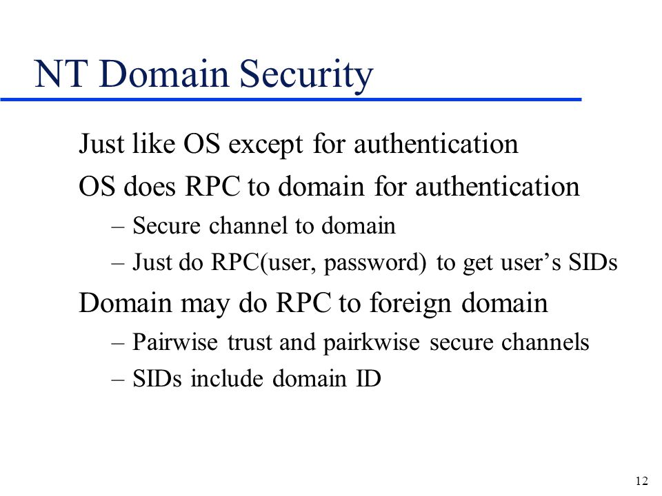 12 NT Domain Security Just like OS except for authentication OS does RPC to domain for authentication –Secure channel to domain –Just do RPC(user, password) to get user's SIDs Domain may do RPC to foreign domain –Pairwise trust and pairkwise secure channels –SIDs include domain ID