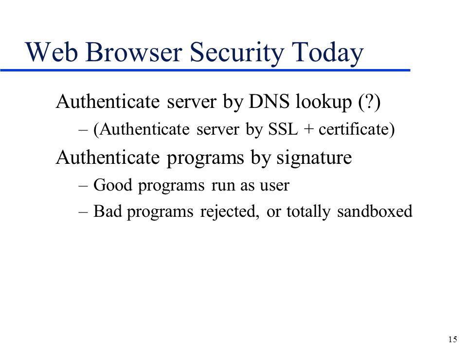 15 Web Browser Security Today Authenticate server by DNS lookup (?) –(Authenticate server by SSL + certificate) Authenticate programs by signature –Good programs run as user –Bad programs rejected, or totally sandboxed