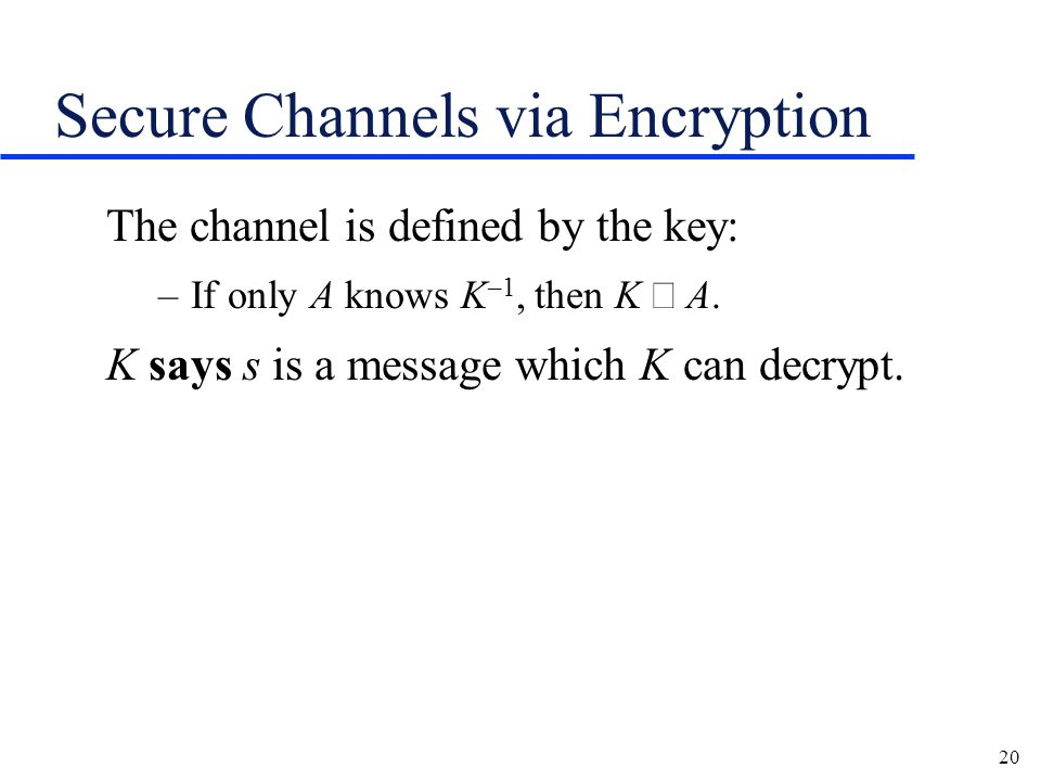 20 Secure Channels via Encryption The channel is defined by the key: –If only A knows K –1, then K  A.