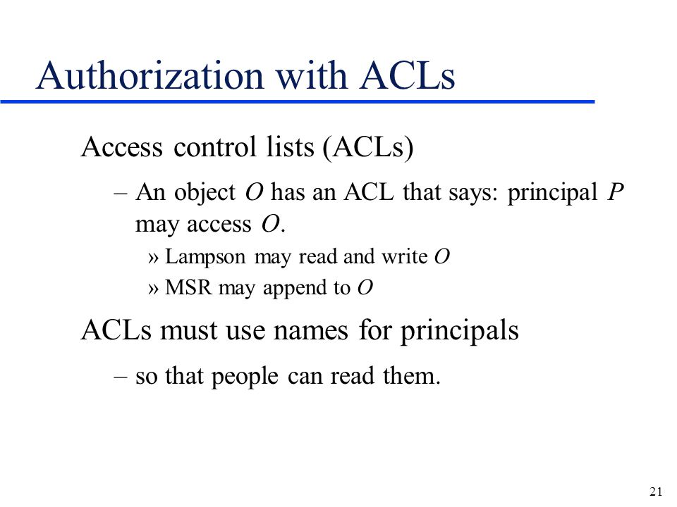 21 Authorization with ACLs Access control lists (ACLs) –An object O has an ACL that says: principal P may access O.