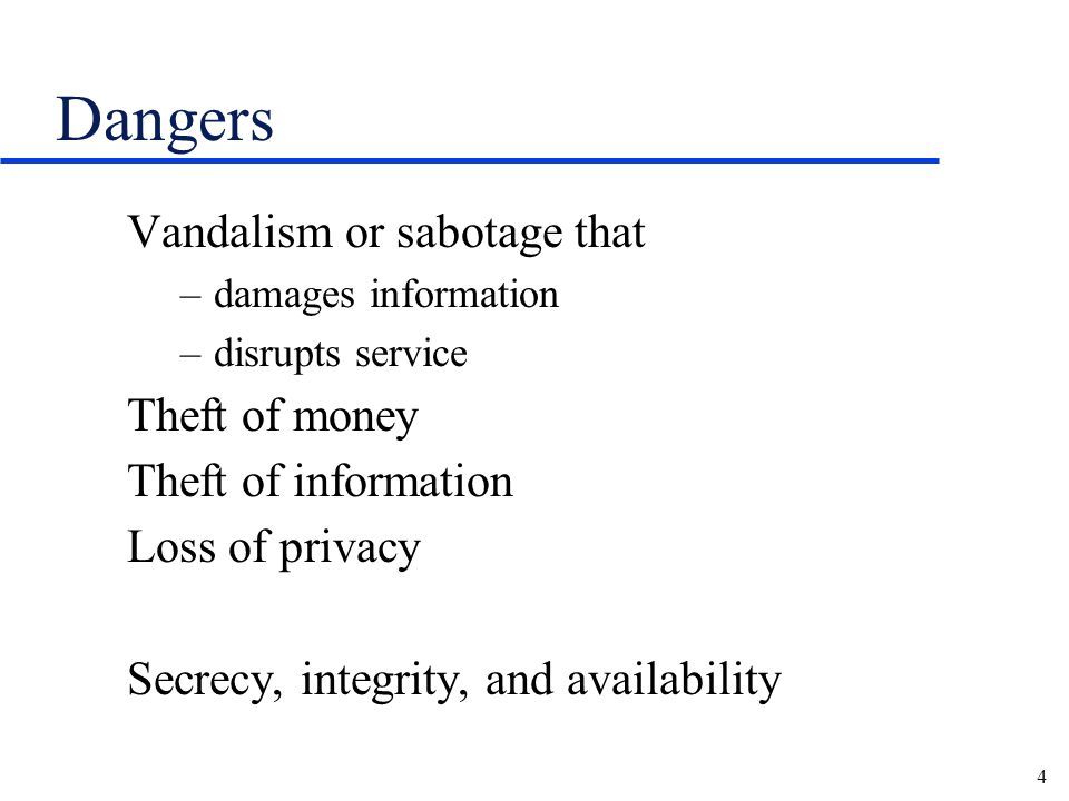 4 Dangers Vandalism or sabotage that –damages information –disrupts service Theft of money Theft of information Loss of privacy Secrecy, integrity, and availability