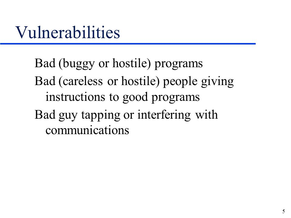5 Vulnerabilities Bad (buggy or hostile) programs Bad (careless or hostile) people giving instructions to good programs Bad guy tapping or interfering with communications