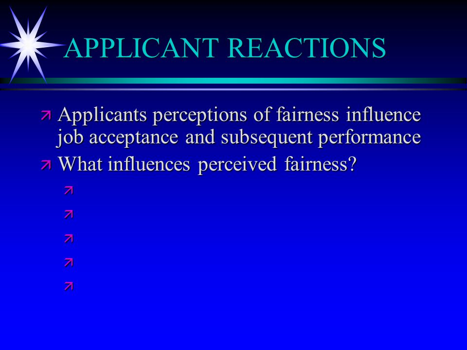 APPLICANT REACTIONS ä Applicants perceptions of fairness influence job acceptance and subsequent performance ä What influences perceived fairness.