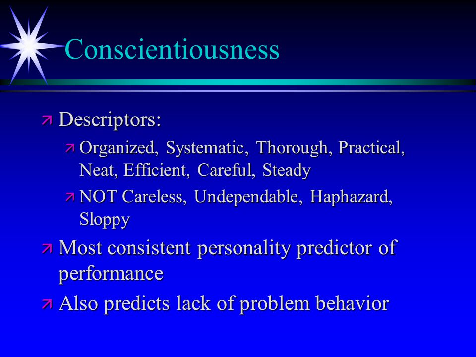 Conscientiousness ä Descriptors: ä Organized, Systematic, Thorough, Practical, Neat, Efficient, Careful, Steady ä NOT Careless, Undependable, Haphazard, Sloppy ä Most consistent personality predictor of performance ä Also predicts lack of problem behavior