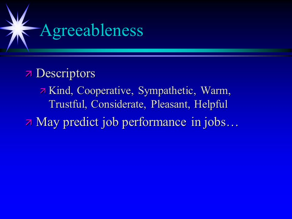 Agreeableness ä Descriptors ä Kind, Cooperative, Sympathetic, Warm, Trustful, Considerate, Pleasant, Helpful ä May predict job performance in jobs…