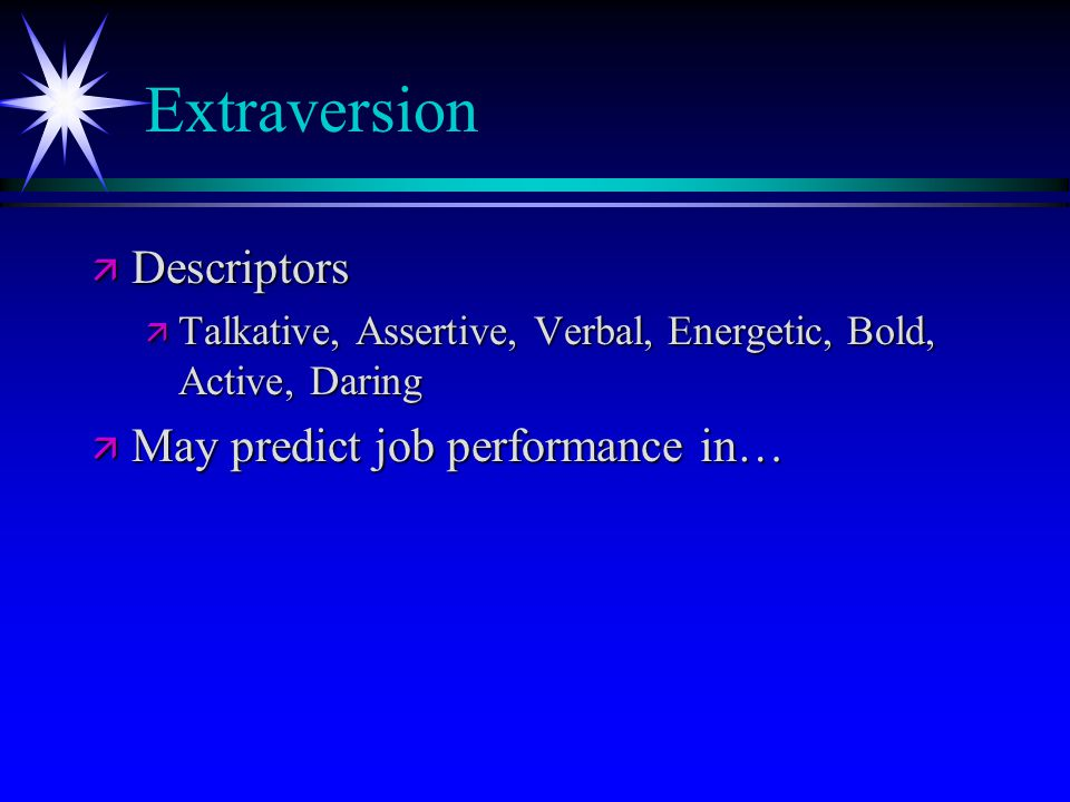 Extraversion ä Descriptors ä Talkative, Assertive, Verbal, Energetic, Bold, Active, Daring ä May predict job performance in…