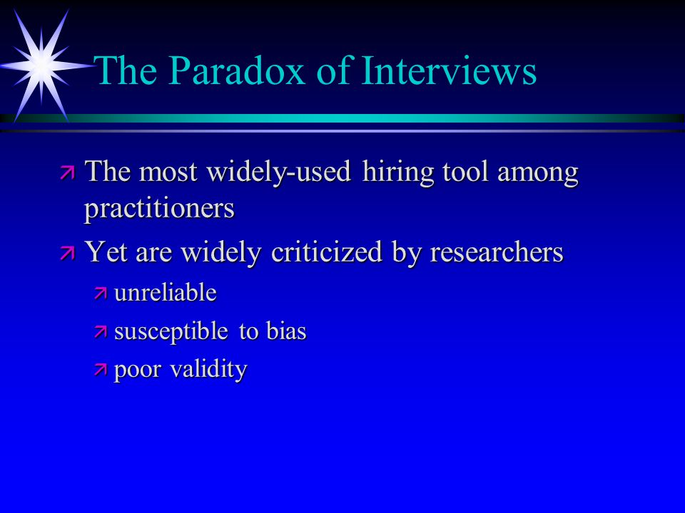 The Paradox of Interviews ä The most widely-used hiring tool among practitioners ä Yet are widely criticized by researchers ä unreliable ä susceptible to bias ä poor validity