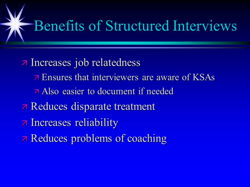Benefits of Structured Interviews ä Increases job relatedness ä Ensures that interviewers are aware of KSAs ä Also easier to document if needed ä Reduces disparate treatment ä Increases reliability ä Reduces problems of coaching