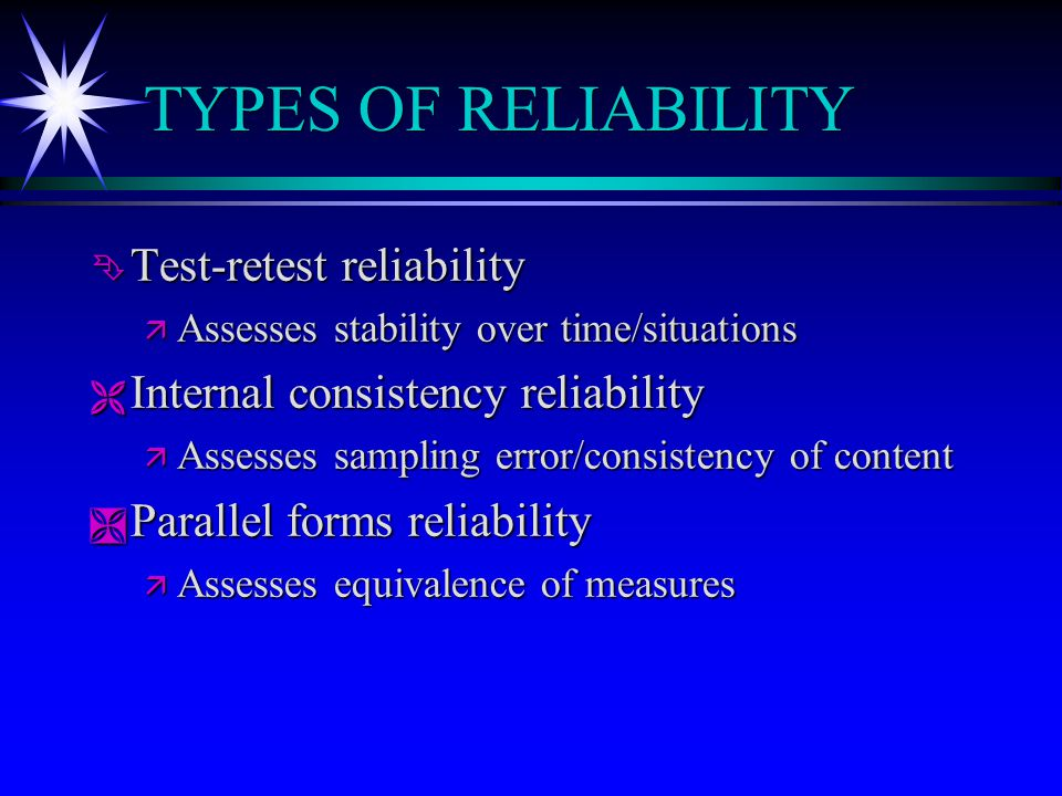 TYPES OF RELIABILITY Ê Test-retest reliability ä Assesses stability over time/situations Ë Internal consistency reliability ä Assesses sampling error/consistency of content Ì Parallel forms reliability ä Assesses equivalence of measures