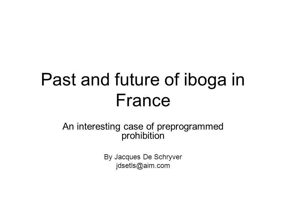 Contents Iboga's prohibition in France Normal french seminars progress The great Iboga initiation in Africa: –Edika, an iboga-boosting combustive agent The future of iboga in France, Gabon, Cameroun and Germany Conclusion : Overcoming the prohibition in France ?