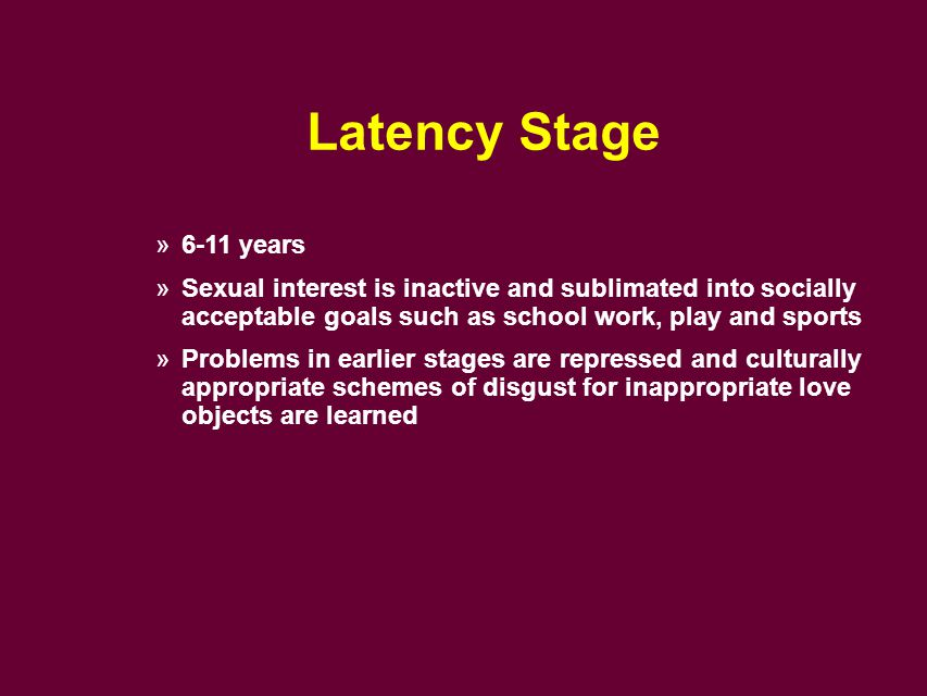 Latency Stage »6-11 years »Sexual interest is inactive and sublimated into socially acceptable goals such as school work, play and sports »Problems in